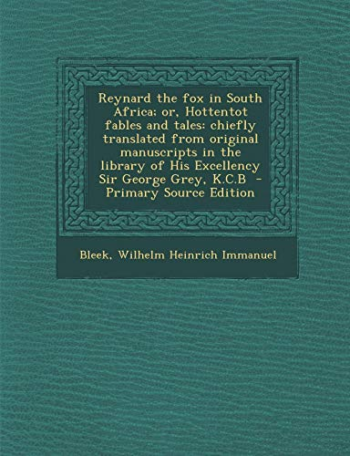 Reynard the fox in South Africa; or, Hottentot fables and tales: chiefly translated from original manuscripts in the library of His Excellency Sir George Grey, K.C.B Wilhelm Heinrich Immanuel Bleek
