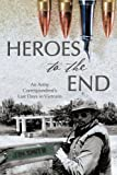 Heroes to the End: An Army Correspondent's Last Days in Vietnam