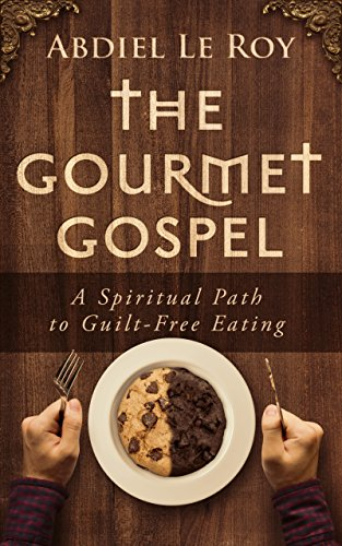 The Gourmet Gospel: A Spiritual Path to Guilt-Free Eating by [LeRoy, Abdiel]