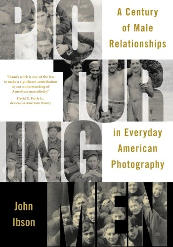 Picturing Men: A Century of Male Relationships in Everyday American Photography