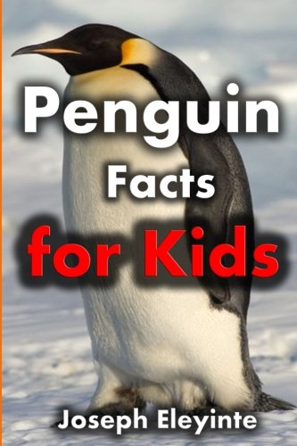Penguin Facts for Kids: Exciting Facts About Penguins (Facts About Animals) (Volume 18) (Penguins About)