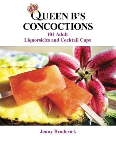 Queen B's Concoctions: 101 Adult Liquorsicles and Cocktail Cups by Jenny Broderick