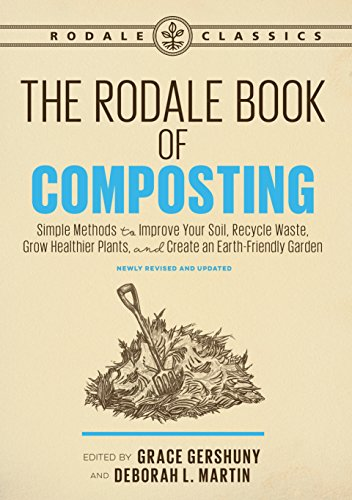 The Rodale Book of Composting, Newly Revised and Updated: Simple Methods to Improve Your Soil, Recycle Waste, Grow Healthier Plants, and Create an Earth-Friendly Garden (Rodale - Rodale Books