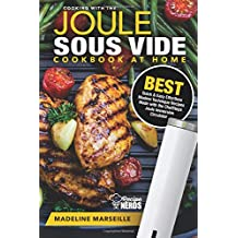 Sous Vide Cookbook: Joule Sous Vide Cookbook at Home: Best Quick & Easy Effortless Modern Technique Recipes Made with the ChefSteps Joule Immersion Circulator