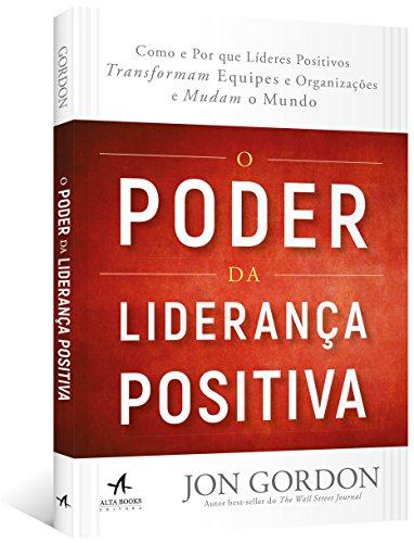 O Poder da Liderança Positiva. Como e por que Líderes Positivos Transformam Equipes e Organizações e Mudam o Mundo
