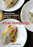 Asian Dumplings: Mastering Gyoza, Spring Rolls, Samosas, and More: A Cookbook