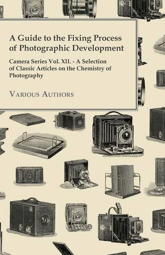 Download A   Guide to the Fixing Process of Photographic Development - Camera Series Vol. XII. - A Selection of Classic Articles on the Chemistry of Photograph ebook