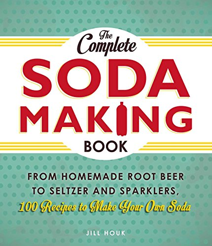 (The Complete Soda Making Book: From Homemade Root Beer to Seltzer and Sparklers, 100 Recipes to Make Your Own Soda )