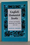 English Humanist Books : Writers and Patrons, Manuscripts and Print, 1475-1525, Carlson, David R., 080207796X