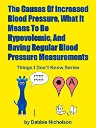 The Causes Of Increased Blood Pressure, What It Means To Be Hypovolemic And Having Regular Blood Pressure Measurements  : From The Things I Don't Know Series By Debbie Nicholson