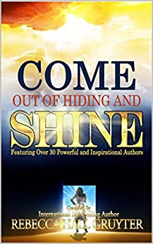 Come Out of Hiding and Shine: Featuring Over 30 Powerful and Inspirational Authors by [Gruyter, Rebecca Hall, Peters, Nichole, Sims, Kathleen, Coquia, Ron, O'Grady, Sumaya, Bode, Gayle, Monson, Nancy, Patten, Linda, Chong, Jim, Jones, Brandy, Ronnie Joy Krasner]