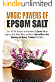 Magic Powers of Epsom Salt: Over 40 DIY Recipes and Benefits to Improve Your Body, Mind and Home, Natural Remedies, Cleaning and Beauty Products (Epsom Salt & DIY Beauty Products)