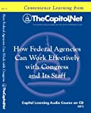 How Federal Agencies Can Work Effectively with Congress and Its Staff (Capitol Learning Audio Course)