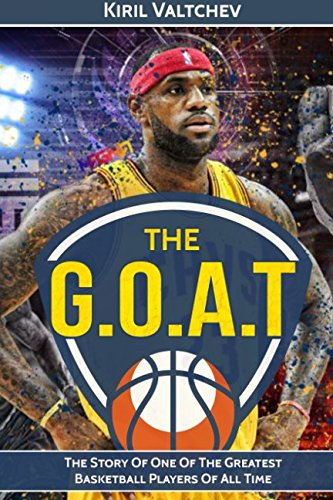 The G.O.A.T: Lebron James: The Story Of One Of The Greatest Basketball Players Of All Time (Best Basketball Players Of All Time)