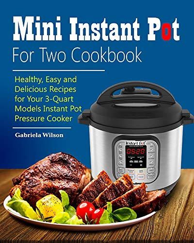 Mini Instant Pot For Two Cookbook: Healthy, Easy and Delicious Recipes for Instant Pot Duo Mini 3 Qt 7-in-1 Multi- Use Programmable Pressure Cooker by Gabriela  Wilson