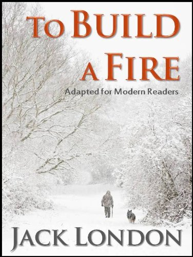 To Build A Fire: Adapted for Modern Readers (Annotated and Illustrated)