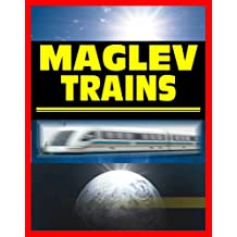 21st Century Maglev Train Technologies and High-Speed Rail Programs: Comprehensive Guide to Advanced Magnetic Levitation Technology, Benefits, and Advantages