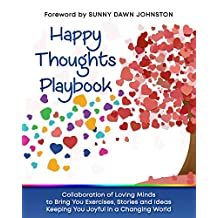 Happy Thoughts Playbook: Exercises, Stories and Ideas Keeping You Joyful In A Changing World