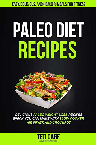 Paleo Diet Recipes: Easy, Delicious And Healthy Meals For Fitness (Delicious Paleo Weight Loss Recipes Which You Can Make With Slow Cooker, Air Fryer And Crockpot) by Ted Cage