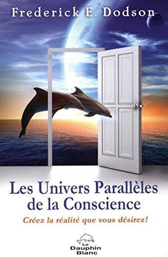 Les Univers Parallèles de la Conscience - Créez la réalité que vous désirez ! (French Edition) Frederick E. Dodson