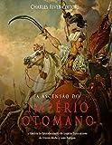 capa de A Ascensão Do Império Otomano: A História Do Estabelecimento Do Império Turco Através Do Oriente Médio E Leste Europeu