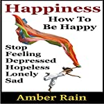Happiness: How to Stop Feeling Depressed, Hopeless, Lonely, Sad and Be Happy: How to Be Happier, Book 1 | Amber Rain
