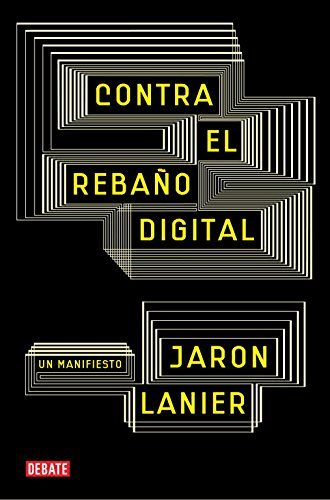 Contra el rebaño digital: Un manifiesto (Debate) Tapa blanda – 10 nov 2011 Jaron Lanier Ignacio Gómez Calvo; 8483069172 Media Studies