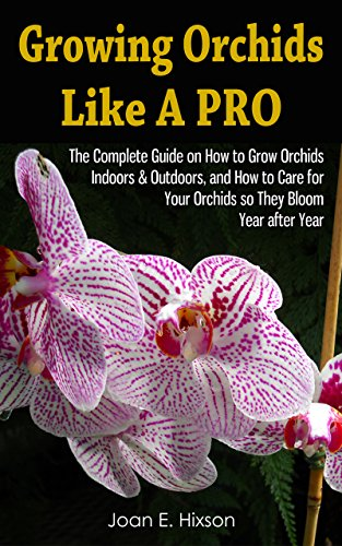 Growing Orchids Like A Pro: The Complete Guide on How to Grow Orchids Indoors & Outdoors, and How to Care for Your Orchids so They Bloom Year after Year (Care Orchid Dendrobium)