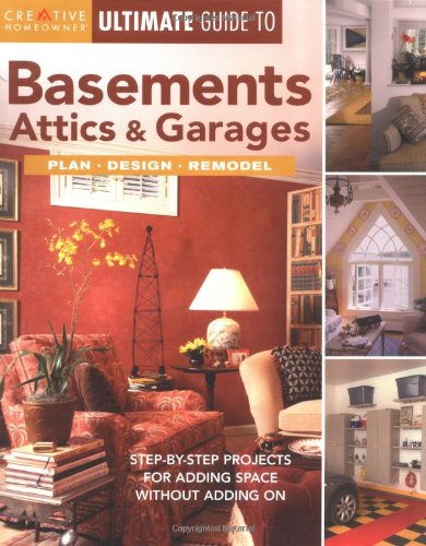 Ultimate Guide to Basements, Attics & Garages: Plan, Design, Remodel (Creative Homeowner Ultimate Guide To. . .)
