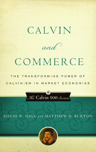 Calvin and Commerce: The Transforming Power of Calvinism in Market Economies (Calvin 500), by David W. Hall, Matthew D. Burton