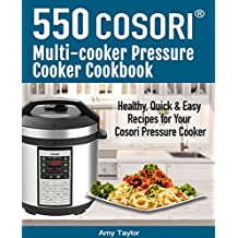 550 Cosori Multi-Cooker Pressure Cooker Cookbook: 550 Healthy, Quick & Easy Recipes For Your Cosori Multi-cooker Pressure Cooker