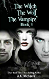 The Witch, The Wolf and The Vampire, Book 3 (The Witch The Wolf And The Vampire)