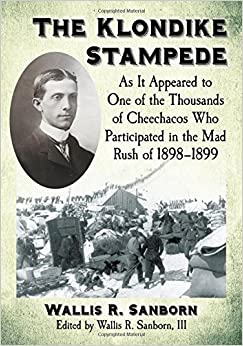 The Klondike Stampede: As It Appeared to One of the Thousands of Cheechacos Who Participated in the Mad Rush of 1898-1899