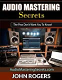 Audio Mastering Secrets: The Pros Don't Want You To Know! (Home Recording Studio, Audio Engineering, Music Production Secrets Series: Book 1)