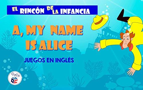 MY NAME IS ALICE - JUEGOS EN INGLÉS: DIVIÉRTETE CON TUS HIJOS ENSEÑÁNDOLES TUS JUEGOS