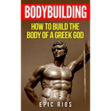 BODYBUILDING: How to Build the Body of a Greek God (Health and Fitness Book 3)