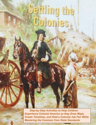 Download Settling the Colonies: Step-by-Step Activities to Help Children Experience Colonial America as They Draw Maps, Create Timelines, and Hold a Colonial ... Activities for 5th Grade Teachers) (Volume 1) ebook