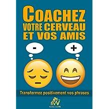 COACHEZ VOTRE CERVEAU ET VOS AMIS: Transformez positivement vos phrases (French Edition)
