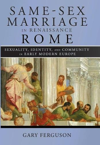 Download Same-Sex Marriage in Renaissance Rome: Sexuality, Identity, and Community in Early Modern Europe ebook