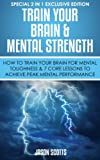 Train Your Brain & Mental Strength : How to Train Your Brain for Mental Toughness & 7 Core Lessons to Achieve Peak Mental Performance: (Special 2 In 1 Exclusive Edition)
