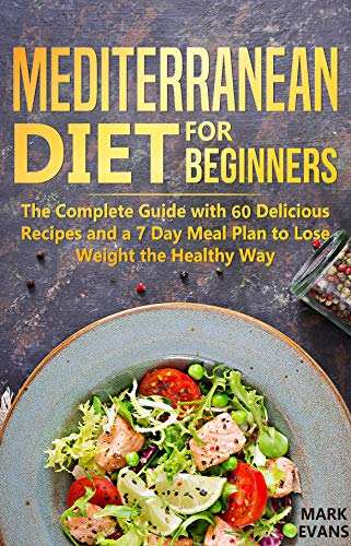 Mediterranean Diet for Beginners: The Complete Guide with 60 Delicious Recipes and a 7-Day Meal Plan to Lose Weight the Healthy Way by Mark Evans