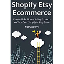 SHOPIFY ETSY ECOMMERCE: How to Make Money Selling Products on Your Own Shopify or Etsy Store