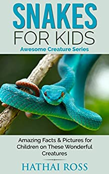 Snakes for Kids: Amazing Facts & Pictures for Children on These Amazing Creatures (Awesome Creature Series) by [Ross, Hathai]