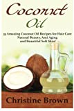 Coconut Oil: Coconut Oil for Beginners - 33 Amazing Coconut Oil Recipes for Hair Care, Natural Beauty, Anti-Aging and Beautiful Soft Skin! (Essential Oils, Natural Hair Care, Homemade Beauty Products)