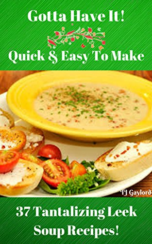Gotta Have It Quick & Easy To Make 37 Tantalizing Leek Soup Recipes!