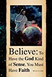 Believe: to Have the God Kind of Sense, You Must Have Faith, Evans Lee Smith, 1441512845