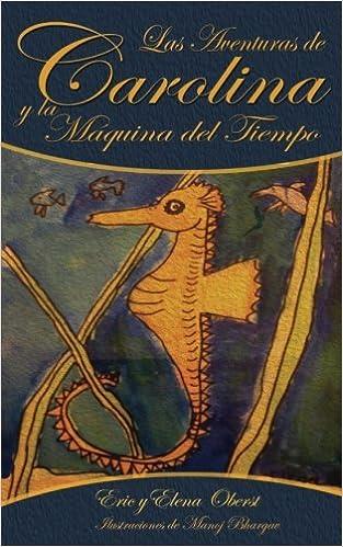 Las Aventuras de Carolina: y la Máquina del Tiempo (Volume 1) (Spanish Edition): Eric R Oberst, Manoj Bhargav, María Sol Antelo, Elena K Oberst: ...