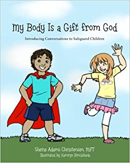 My body is a gift from god introducing conversations to safeguard my body is a gift from god introducing conversations to safeguard children sherie adams christensen mft kamryn brockbank 9780997966909 amazon negle Gallery