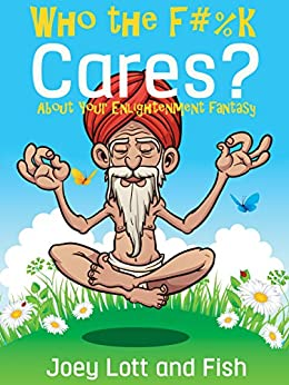 Who the F#%k Cares?: ...About Your Enlightenment Fantasy by [Lott, Joey, Fish]