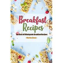Breakfast Recipes: The Best of Wholegrain Breakfast Recipes